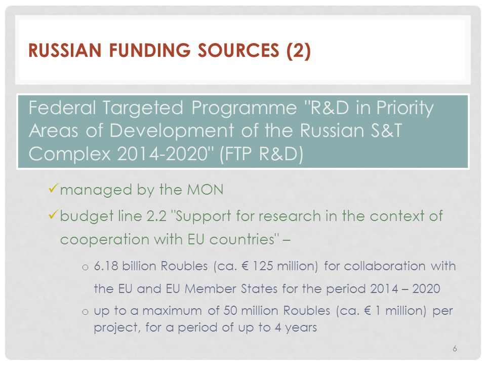 RUSSIAN FUNDING SOURCES (2) managed by the MON budget line 2.2 Support for research in the context of cooperation with EU countries – o 6.18 billion Roubles (ca.