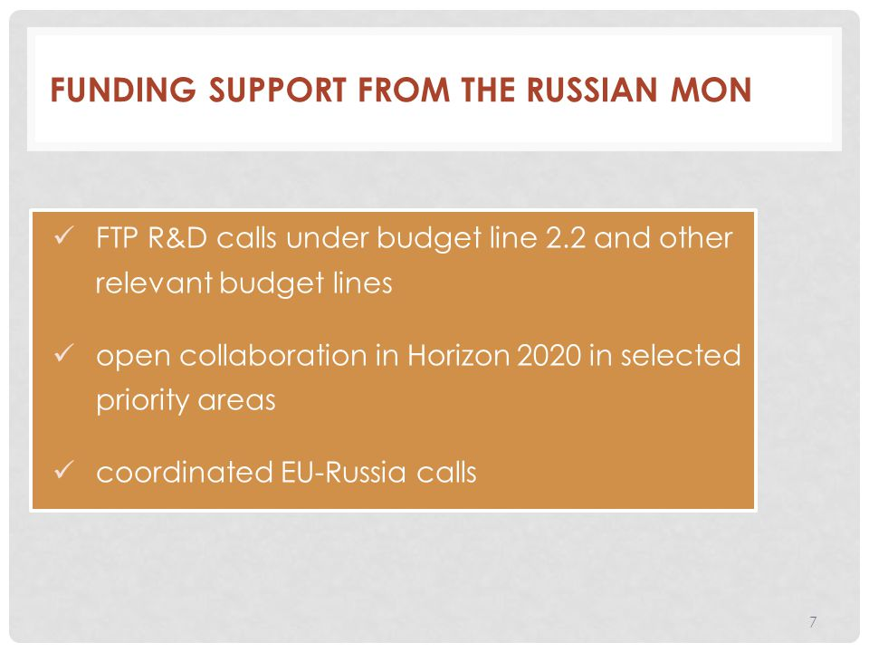 FUNDING SUPPORT FROM THE RUSSIAN MON FTP R&D calls under budget line 2.2 and other relevant budget lines open collaboration in Horizon 2020 in selected priority areas coordinated EU-Russia calls 7