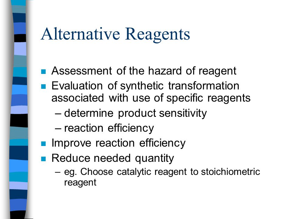 Alternative Reagents n Assessment of the hazard of reagent n Evaluation of synthetic transformation associated with use of specific reagents –determin