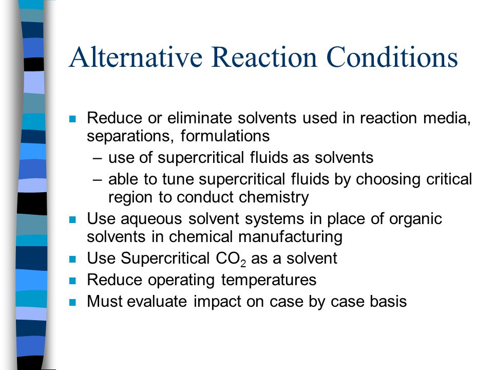 Alternative Reaction Conditions n Reduce or eliminate solvents used in reaction media, separations, formulations –use of supercritical fluids as solve