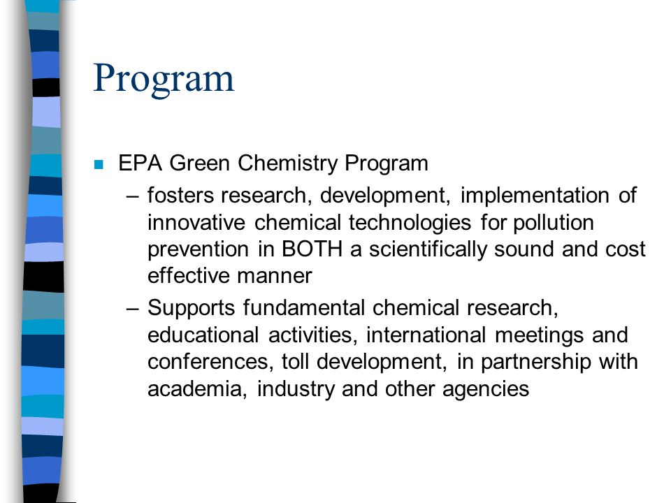 Program n EPA Green Chemistry Program –fosters research, development, implementation of innovative chemical technologies for pollution prevention in B