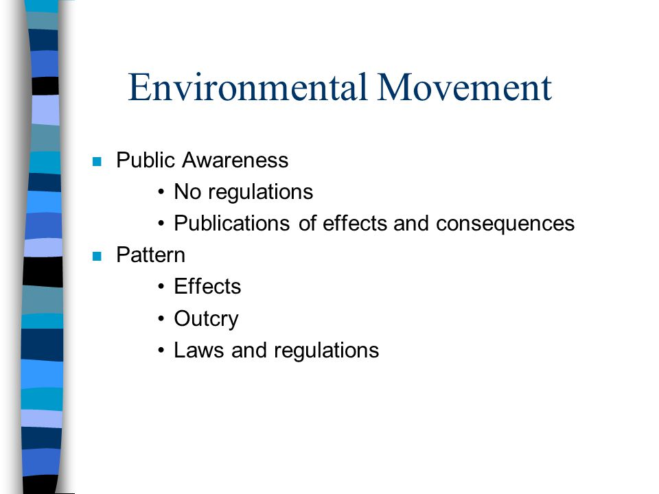 Environmental Movement n Public Awareness No regulations Publications of effects and consequences n Pattern Effects Outcry Laws and regulations