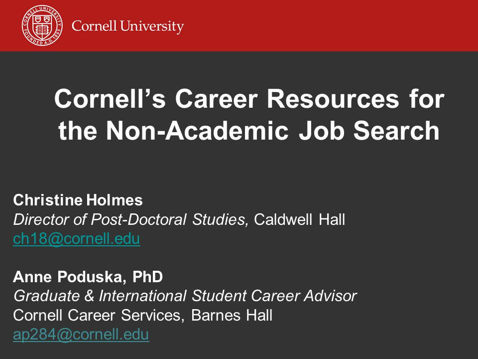 Cornell's Career Resources for the Non-Academic Job Search Christine Holmes Director of Post-Doctoral Studies, Caldwell Hall ch18@cornell.edu Anne Poduska, PhD Graduate & International Student Career Advisor Cornell Career Services, Barnes Hall ap284@cornell.edu