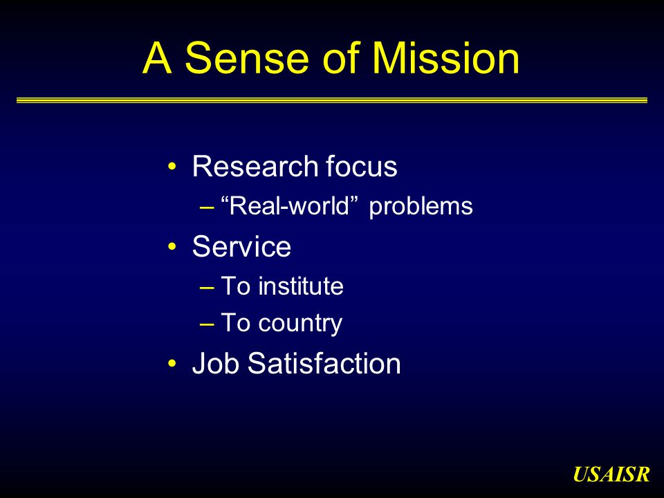 USAISR A Sense of Mission Research focus – Real-world problems Service –To institute –To country Job Satisfaction