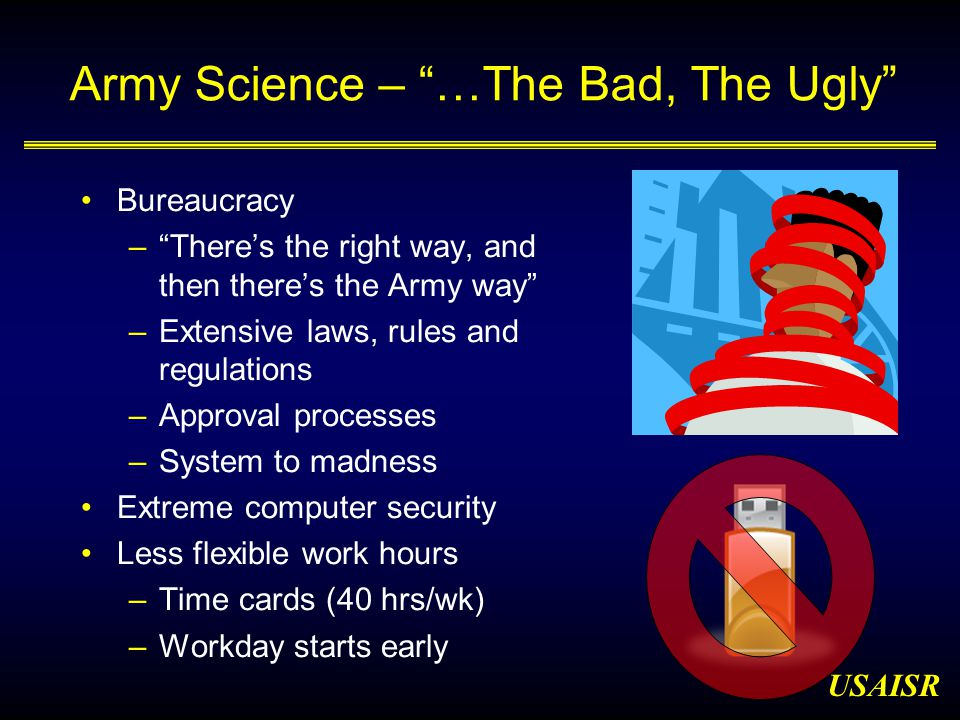 USAISR Army Science – …The Bad, The Ugly Bureaucracy – There's the right way, and then there's the Army way –Extensive laws, rules and regulations –Approval processes –System to madness Extreme computer security Less flexible work hours –Time cards (40 hrs/wk) –Workday starts early