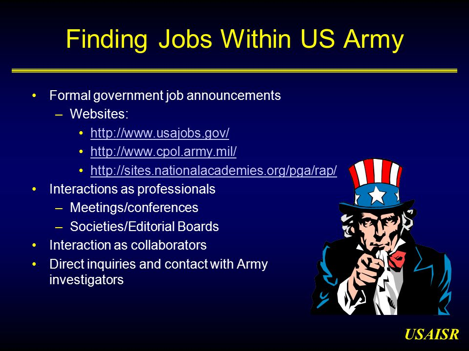 USAISR Finding Jobs Within US Army Formal government job announcements –Websites: http://www.usajobs.gov/ http://www.cpol.army.mil/ http://sites.nationalacademies.org/pga/rap/ Interactions as professionals –Meetings/conferences –Societies/Editorial Boards Interaction as collaborators Direct inquiries and contact with Army investigators