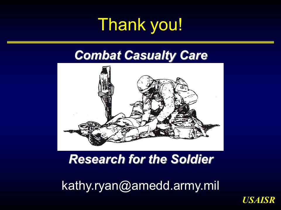 USAISR Combat Casualty Care Research for the Soldier Thank you! kathy.ryan@amedd.army.mil