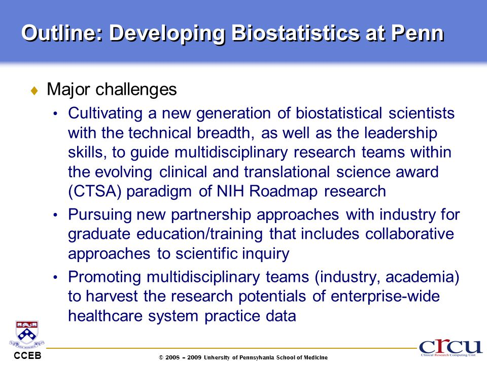 CCEB © 2008 – 2009 University of Pennsylvania School of Medicine Outline: Developing Biostatistics at Penn  Major challenges Cultivating a new genera