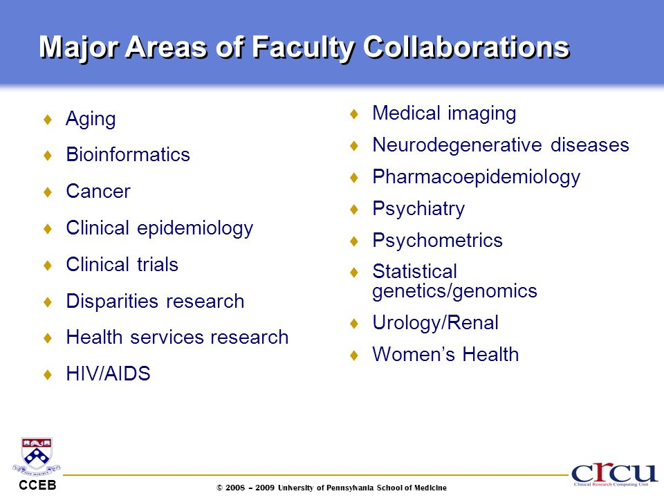 CCEB © 2008 – 2009 University of Pennsylvania School of Medicine Major Areas of Faculty Collaborations  Aging  Bioinformatics  Cancer  Clinical ep