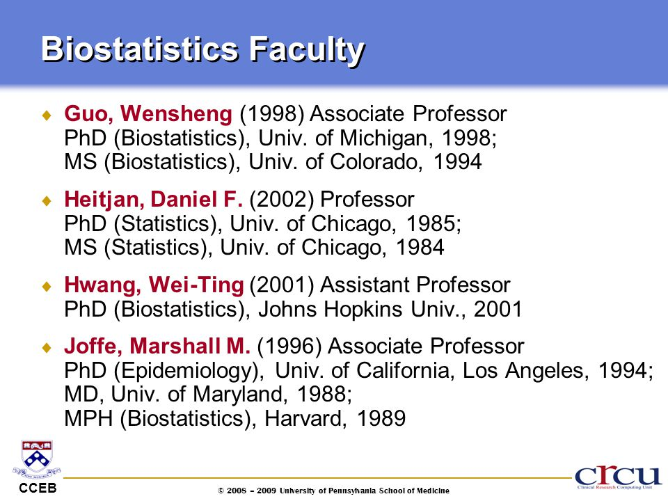CCEB © 2008 – 2009 University of Pennsylvania School of Medicine Biostatistics Faculty  Guo, Wensheng (1998) Associate Professor PhD (Biostatistics),