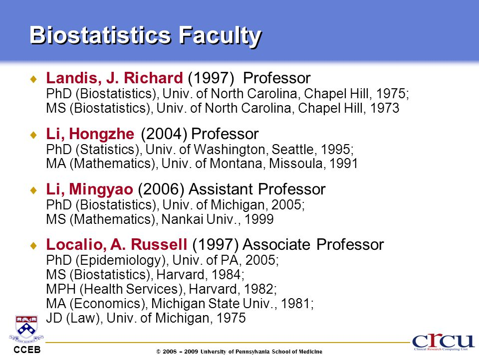 CCEB © 2008 – 2009 University of Pennsylvania School of Medicine Biostatistics Faculty  Landis, J. Richard (1997) Professor PhD (Biostatistics), Univ