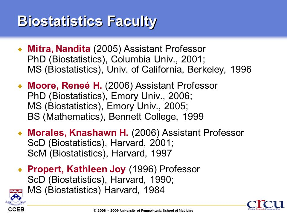 CCEB © 2008 – 2009 University of Pennsylvania School of Medicine Biostatistics Faculty  Mitra, Nandita (2005) Assistant Professor PhD (Biostatistics)