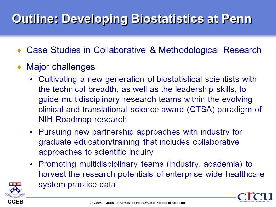 CCEB © 2008 – 2009 University of Pennsylvania School of Medicine Outline: Developing Biostatistics at Penn  Case Studies in Collaborative & Methodolo