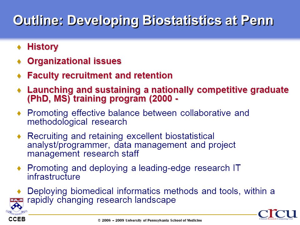 CCEB © 2008 – 2009 University of Pennsylvania School of Medicine Outline: Developing Biostatistics at Penn  History  Organizational issues  Faculty