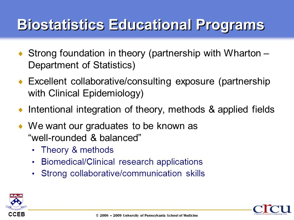 CCEB © 2008 – 2009 University of Pennsylvania School of Medicine  Strong foundation in theory (partnership with Wharton – Department of Statistics) 