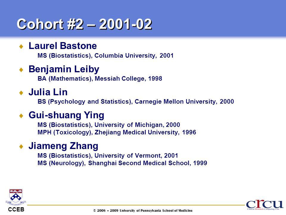 CCEB © 2008 – 2009 University of Pennsylvania School of Medicine  Laurel Bastone MS (Biostatistics), Columbia University, 2001  Benjamin Leiby BA (M
