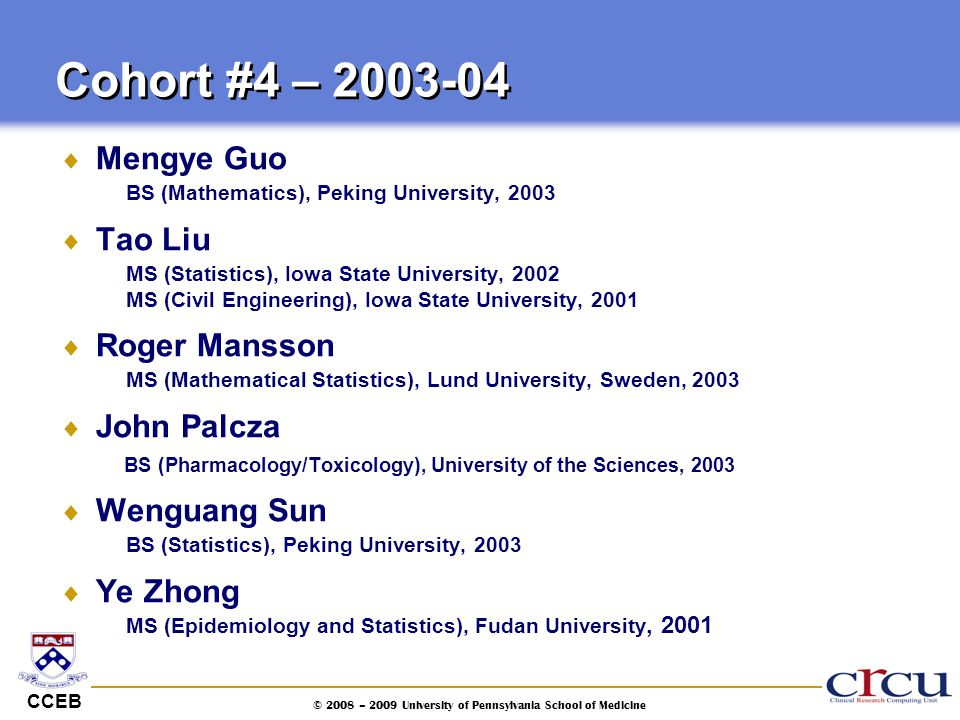 CCEB © 2008 – 2009 University of Pennsylvania School of Medicine  Mengye Guo BS (Mathematics), Peking University, 2003  Tao Liu MS (Statistics), Iow