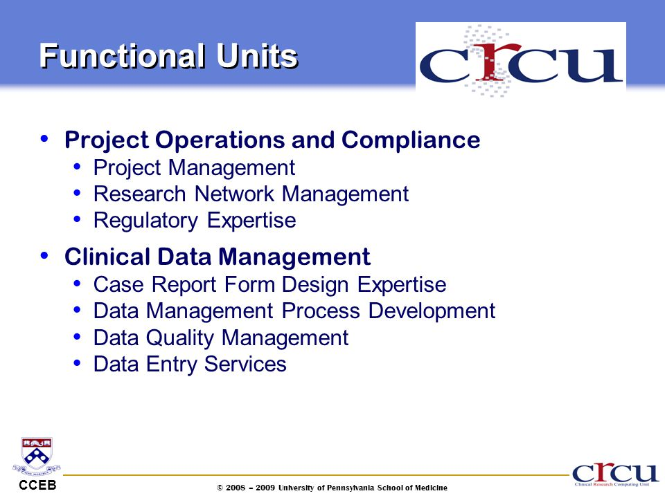 CCEB © 2008 – 2009 University of Pennsylvania School of Medicine Functional Units Project Operations and Compliance Project Management Research Networ