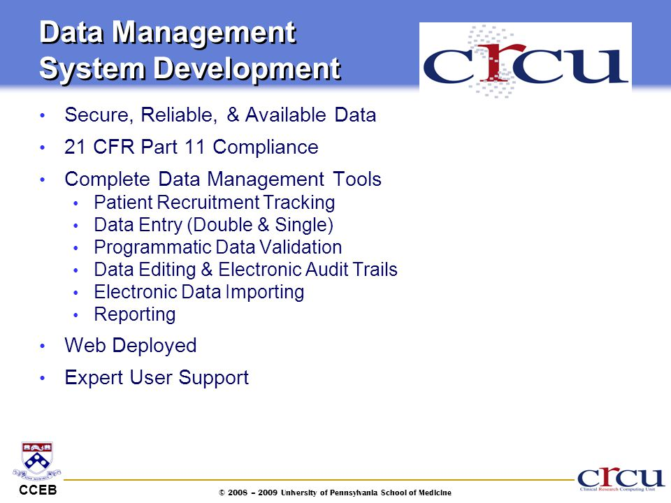 CCEB © 2008 – 2009 University of Pennsylvania School of Medicine Data Management System Development Secure, Reliable, & Available Data 21 CFR Part 11
