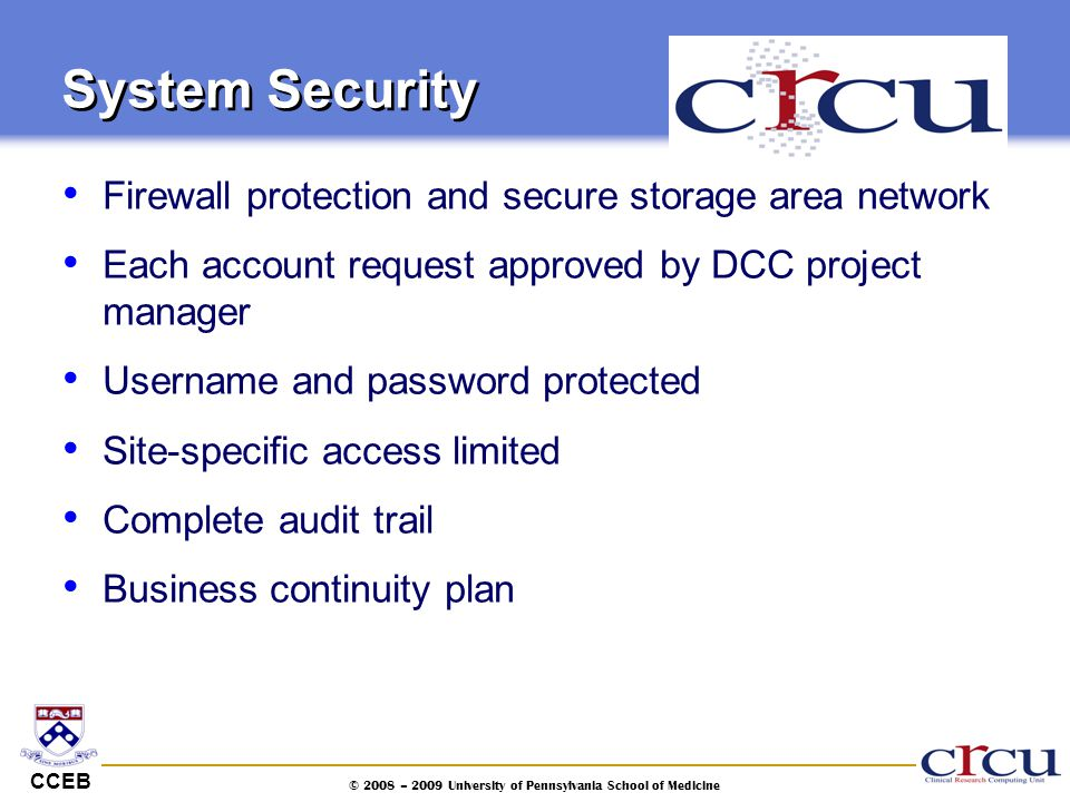 CCEB © 2008 – 2009 University of Pennsylvania School of Medicine System Security Firewall protection and secure storage area network Each account requ