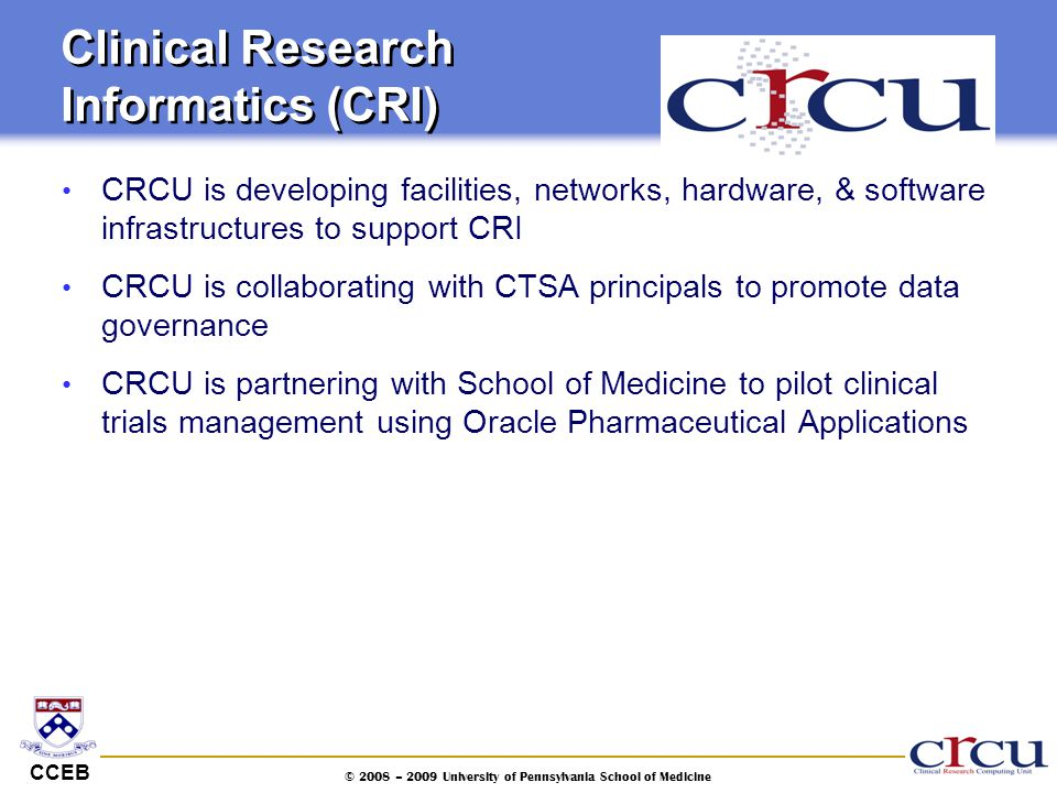CCEB © 2008 – 2009 University of Pennsylvania School of Medicine Clinical Research Informatics (CRI) CRCU is developing facilities, networks, hardware