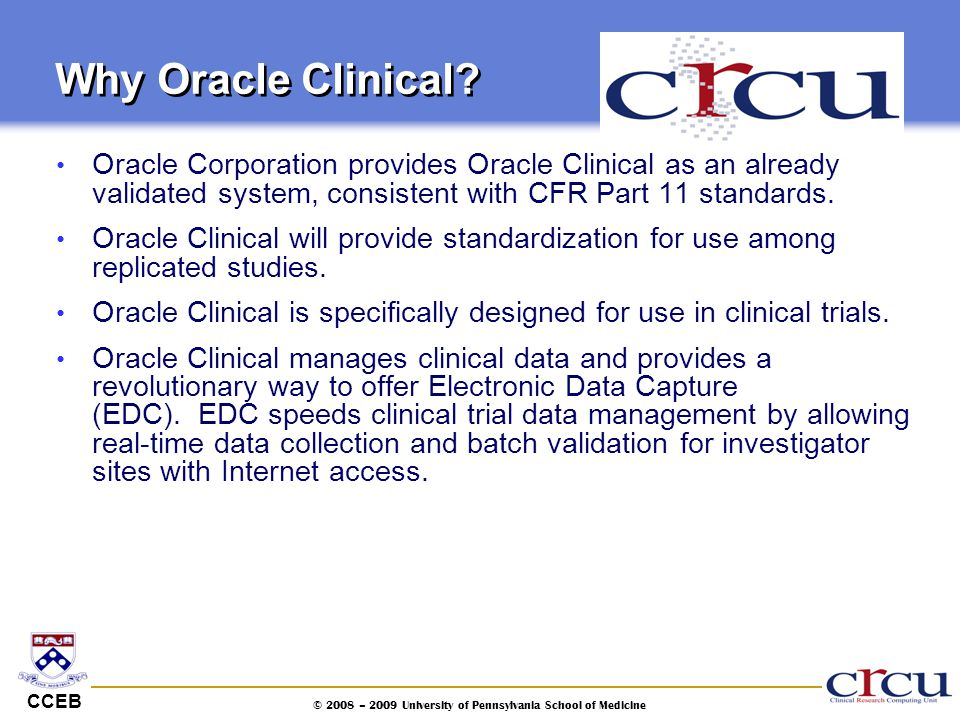 CCEB © 2008 – 2009 University of Pennsylvania School of Medicine Why Oracle Clinical? Oracle Corporation provides Oracle Clinical as an already valida