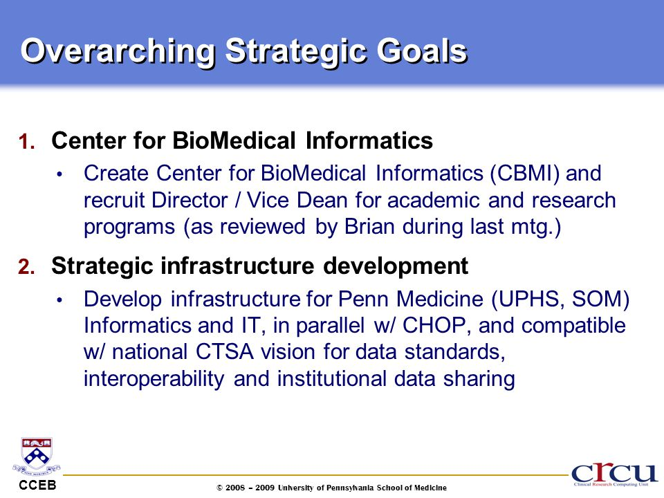 CCEB © 2008 – 2009 University of Pennsylvania School of Medicine Overarching Strategic Goals 1. Center for BioMedical Informatics Create Center for Bi