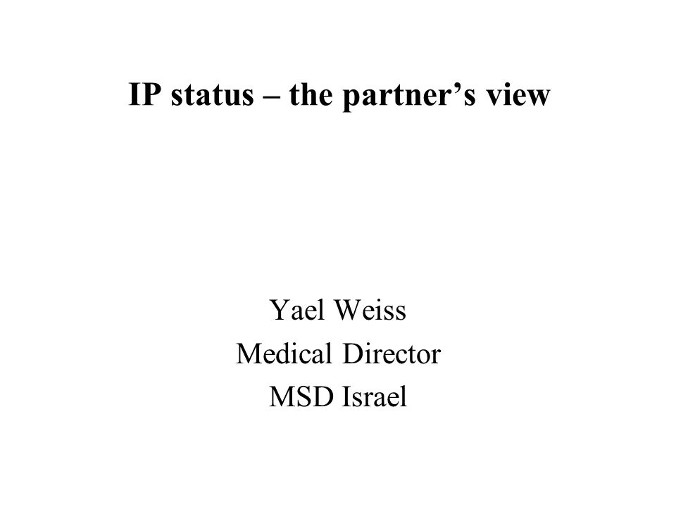 IP status – the partner's view Yael Weiss Medical Director MSD Israel