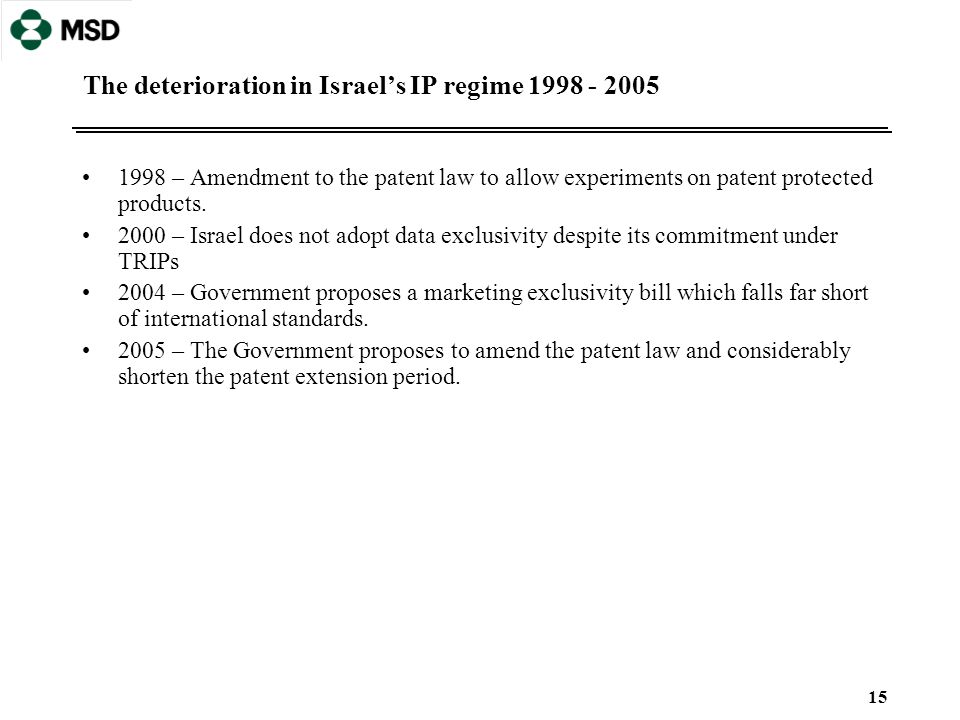 15 The deterioration in Israel's IP regime 1998 - 2005 1998 – Amendment to the patent law to allow experiments on patent protected products. 2000 – Is
