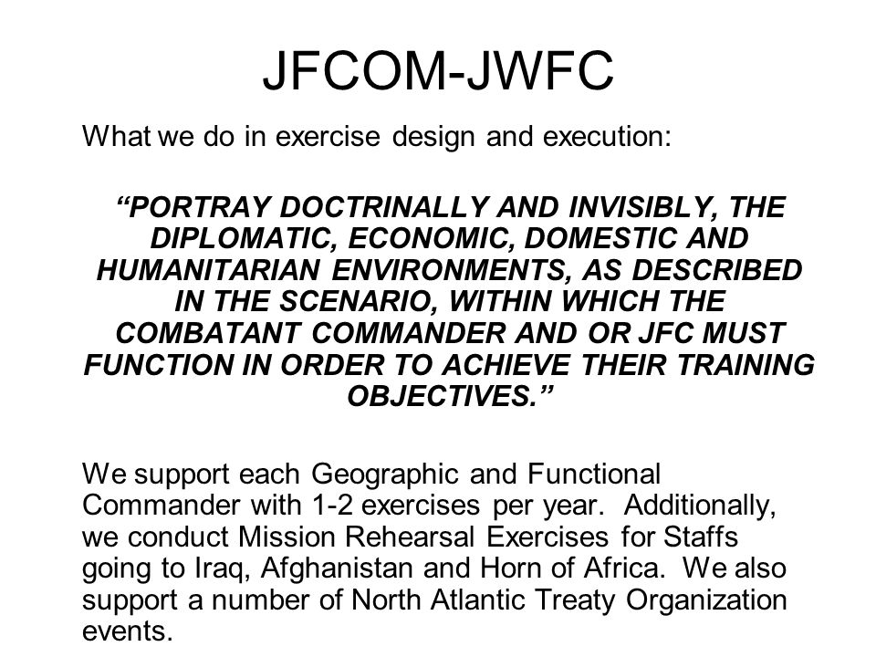 JFCOM-JWFC What we do in exercise design and execution: PORTRAY DOCTRINALLY AND INVISIBLY, THE DIPLOMATIC, ECONOMIC, DOMESTIC AND HUMANITARIAN ENVIRONMENTS, AS DESCRIBED IN THE SCENARIO, WITHIN WHICH THE COMBATANT COMMANDER AND OR JFC MUST FUNCTION IN ORDER TO ACHIEVE THEIR TRAINING OBJECTIVES. We support each Geographic and Functional Commander with 1-2 exercises per year.