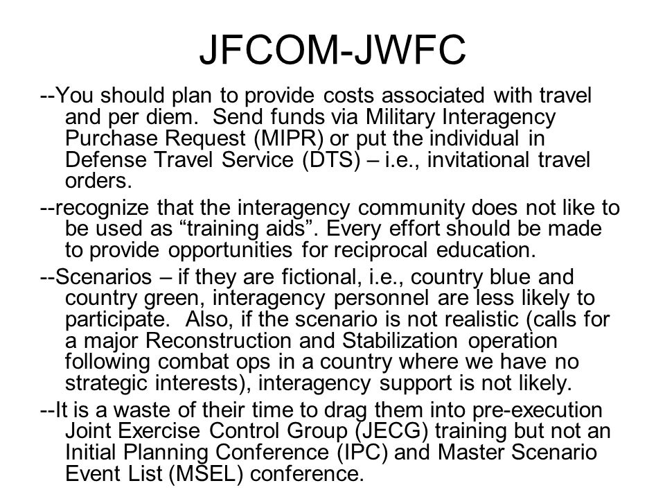 JFCOM-JWFC --You should plan to provide costs associated with travel and per diem. Send funds via Military Interagency Purchase Request (MIPR) or put