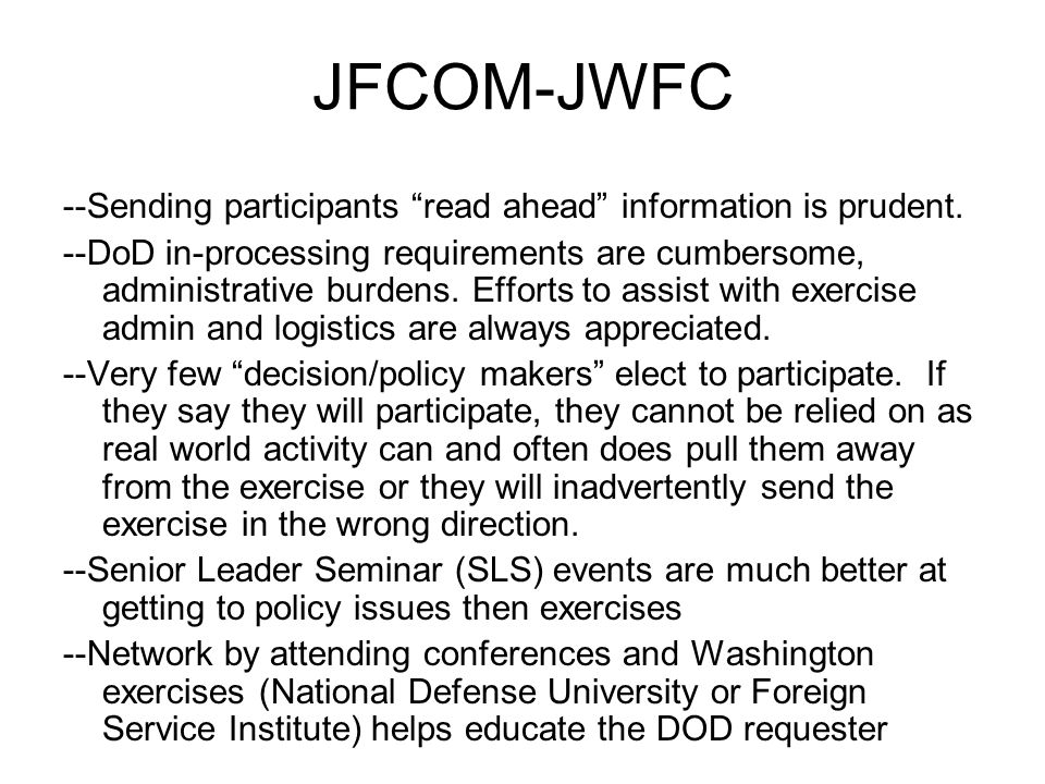 JFCOM-JWFC Exercises we are projected to support: EUCOM Austere Challenge (10 and 11) AFRICOM Judicious Response (10 and 11) Lion Focus (10) PACOM Terminal Fury (10 and 11) Cobra Gold (10) Talisman Saber (11) SOUTHCOM: Fuerzas Alidas Panamax (10 and 11) Integrated Advance (10 and 11)