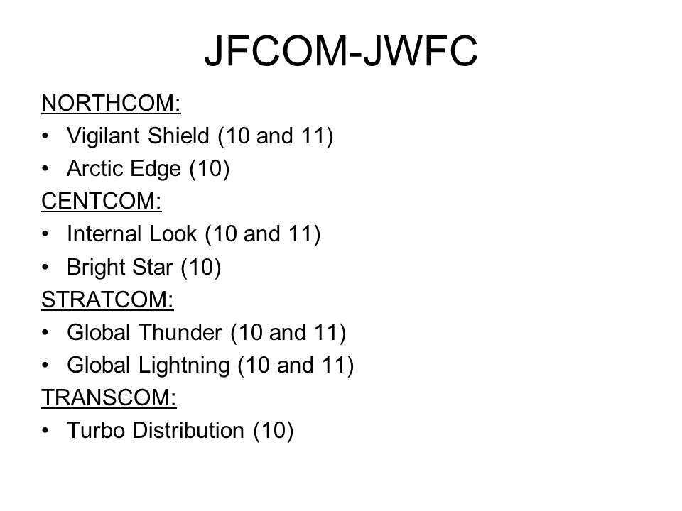 JFCOM-JWFC NORTHCOM: Vigilant Shield (10 and 11) Arctic Edge (10) CENTCOM: Internal Look (10 and 11) Bright Star (10) STRATCOM: Global Thunder (10 and 11) Global Lightning (10 and 11) TRANSCOM: Turbo Distribution (10)