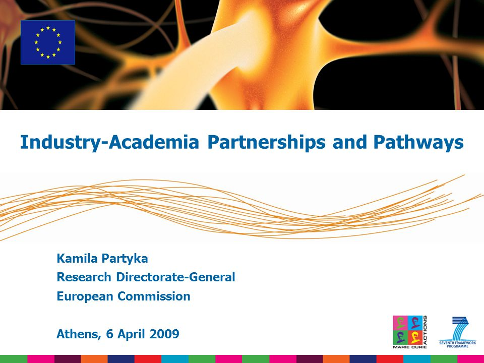 Kamila Partyka Research Directorate-General European Commission Athens, 6 April 2009 Industry-Academia Partnerships and Pathways