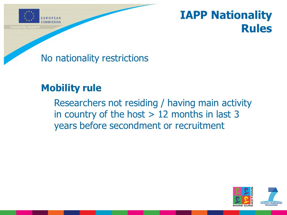 No nationality restrictions Mobility rule Researchers not residing / having main activity in country of the host > 12 months in last 3 years before secondment or recruitment IAPP Nationality Rules