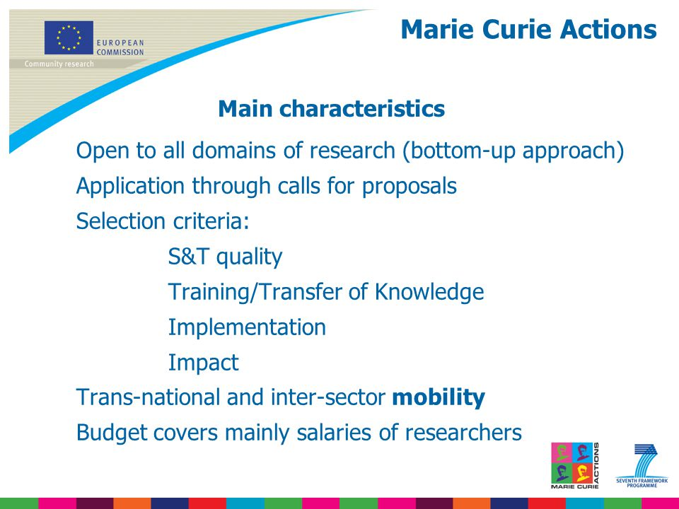 Open to all domains of research (bottom-up approach) Application through calls for proposals Selection criteria: S&T quality Training/Transfer of Knowledge Implementation Impact Trans-national and inter-sector mobility Budget covers mainly salaries of researchers Main characteristics Marie Curie Actions