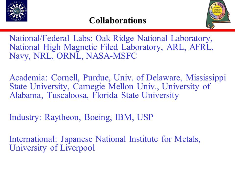 Collaborations National/Federal Labs: Oak Ridge National Laboratory, National High Magnetic Filed Laboratory, ARL, AFRL, Navy, NRL, ORNL, NASA-MSFC Academia: Cornell, Purdue, Univ.