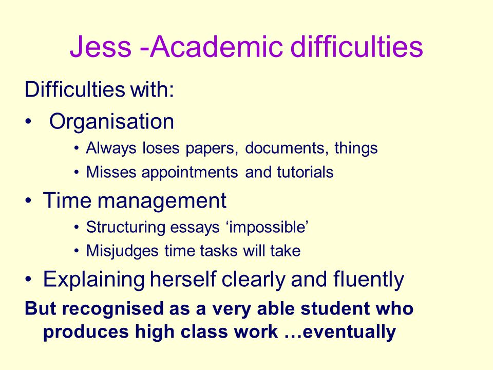 Jess -Academic difficulties Difficulties with: Organisation Always loses papers, documents, things Misses appointments and tutorials Time management Structuring essays 'impossible' Misjudges time tasks will take Explaining herself clearly and fluently But recognised as a very able student who produces high class work …eventually