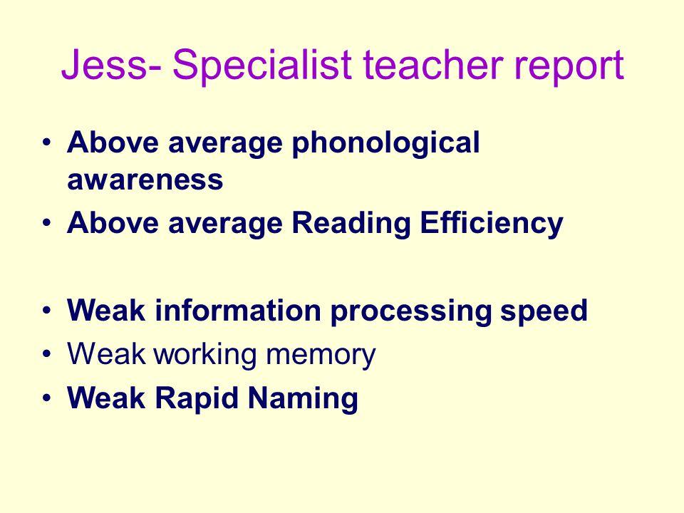 Jess- Specialist teacher report Above average phonological awareness Above average Reading Efficiency Weak information processing speed Weak working memory Weak Rapid Naming