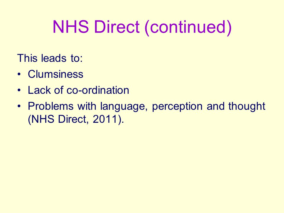 NHS Direct (continued) This leads to: Clumsiness Lack of co-ordination Problems with language, perception and thought (NHS Direct, 2011).