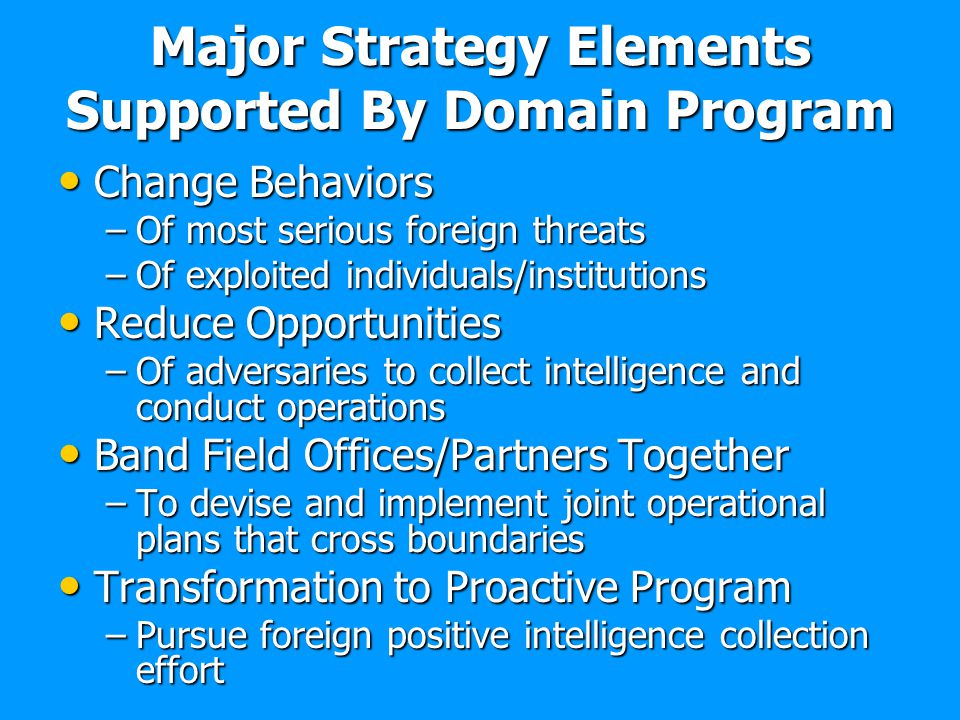 Major Strategy Elements Supported By Domain Program Change Behaviors Change Behaviors –Of most serious foreign threats –Of exploited individuals/insti
