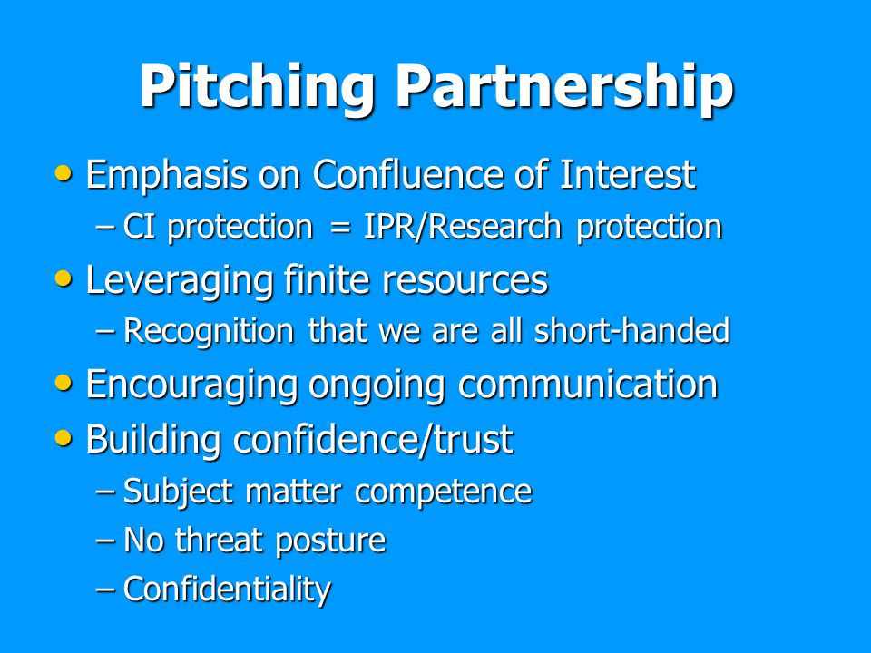Pitching Partnership Emphasis on Confluence of Interest Emphasis on Confluence of Interest –CI protection = IPR/Research protection Leveraging finite
