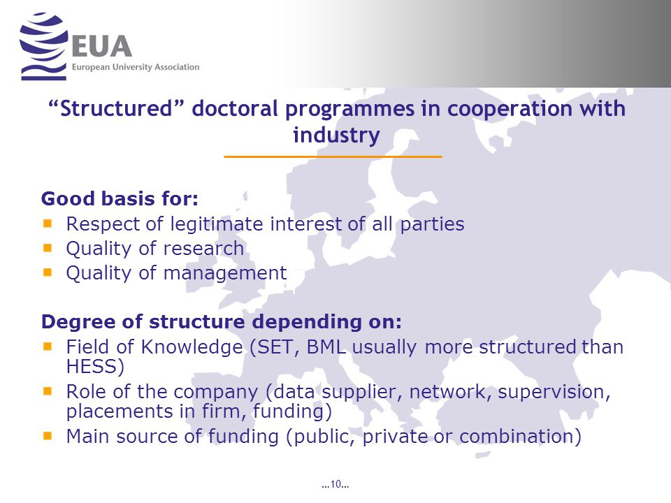 …10… Structured doctoral programmes in cooperation with industry Good basis for: Respect of legitimate interest of all parties Quality of research Quality of management Degree of structure depending on: Field of Knowledge (SET, BML usually more structured than HESS) Role of the company (data supplier, network, supervision, placements in firm, funding) Main source of funding (public, private or combination)