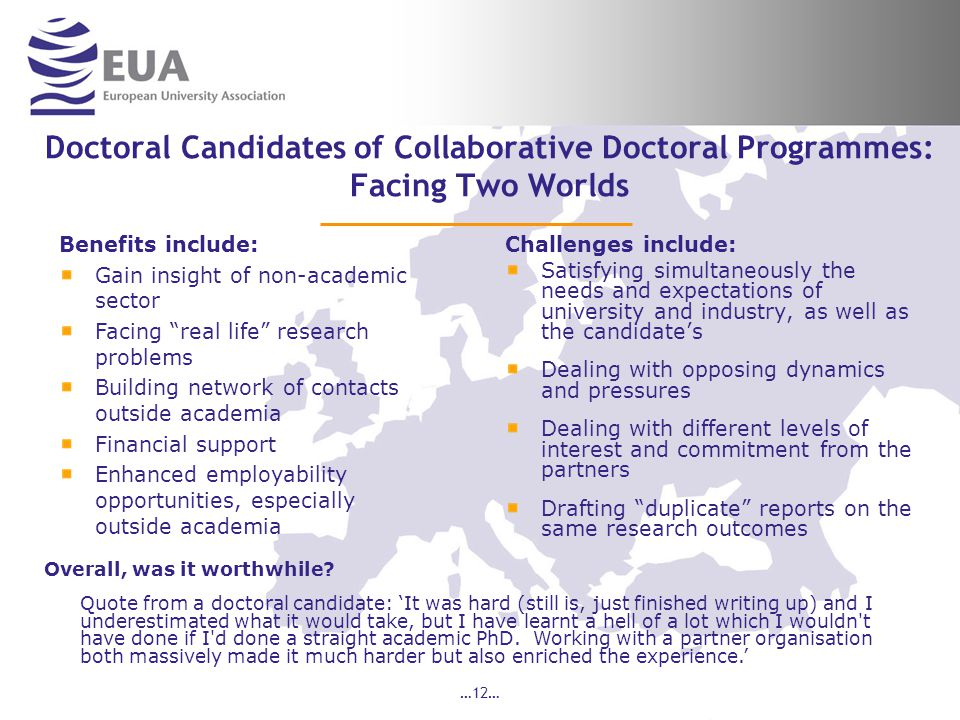 …12… Doctoral Candidates of Collaborative Doctoral Programmes: Facing Two Worlds Challenges include: Satisfying simultaneously the needs and expectations of university and industry, as well as the candidate's Dealing with opposing dynamics and pressures Dealing with different levels of interest and commitment from the partners Drafting duplicate reports on the same research outcomes Overall, was it worthwhile.