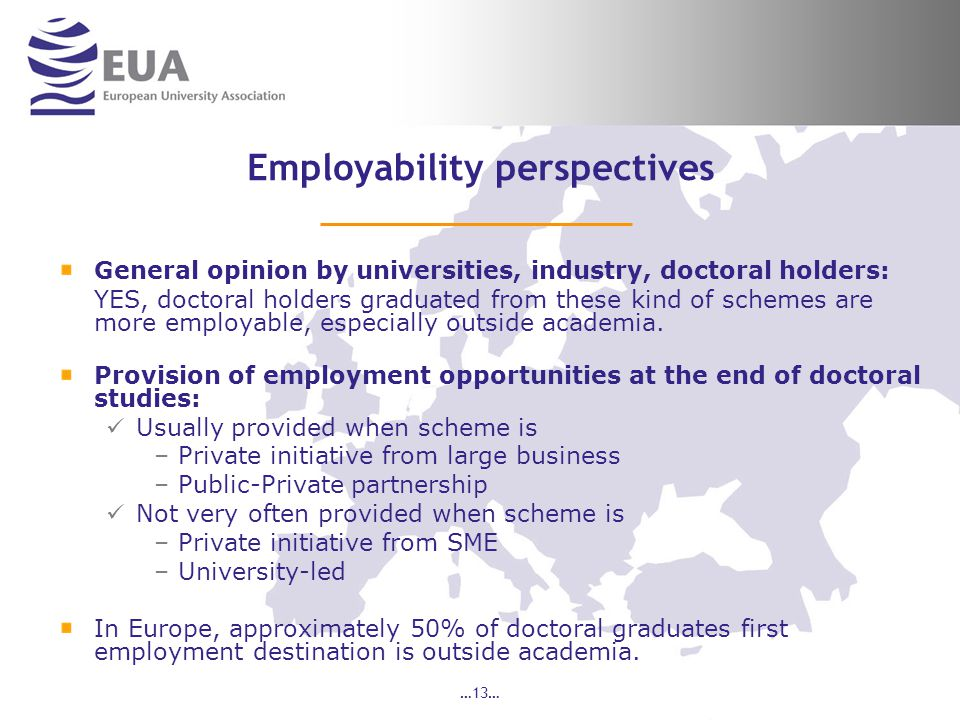 …13… Employability perspectives General opinion by universities, industry, doctoral holders: YES, doctoral holders graduated from these kind of schemes are more employable, especially outside academia.