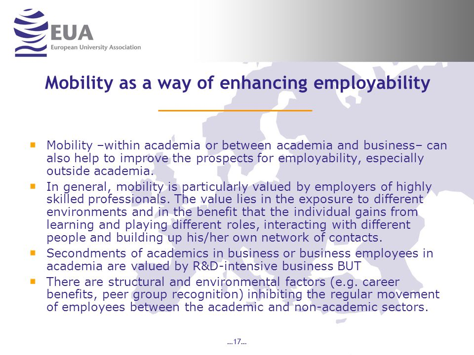 …17… Mobility as a way of enhancing employability Mobility –within academia or between academia and business– can also help to improve the prospects for employability, especially outside academia.
