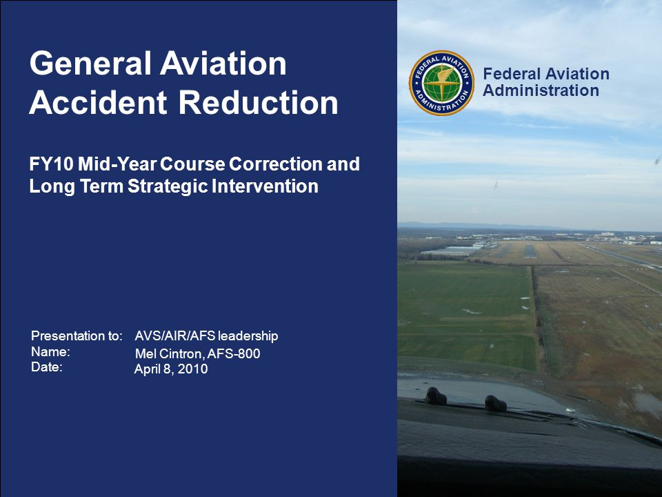 Federal Aviation Administration 12 GA Accident Reduction – Strategic Interventions Additional Resources- Industry Outreach Mid-Year Course Correction (FY10-FY11) Evaluate, within next 60-days, self disclosure/non-punitive reporting systems for applicability in General Aviation for industry.
