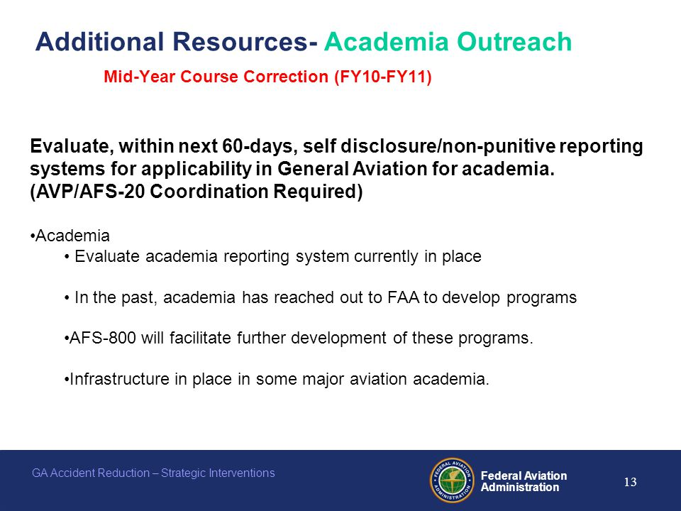 Federal Aviation Administration 13 GA Accident Reduction – Strategic Interventions Additional Resources- Academia Outreach Mid-Year Course Correction (FY10-FY11) Evaluate, within next 60-days, self disclosure/non-punitive reporting systems for applicability in General Aviation for academia.