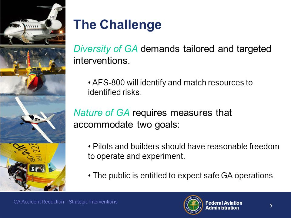 Federal Aviation Administration 5 GA Accident Reduction – Strategic Interventions The Challenge Diversity of GA demands tailored and targeted interventions.