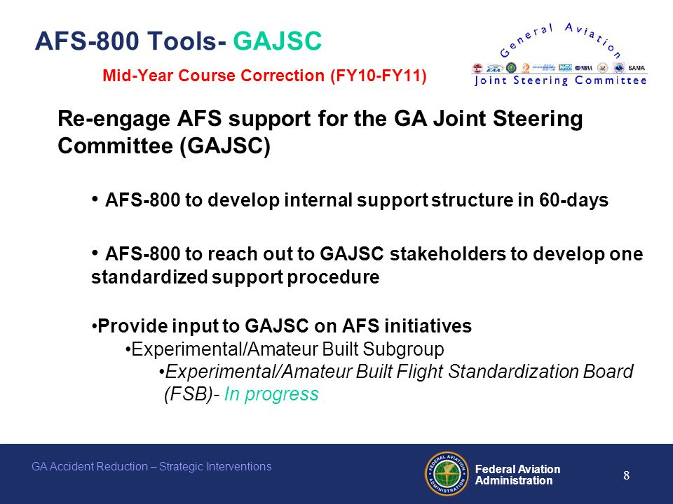 Federal Aviation Administration 8 GA Accident Reduction – Strategic Interventions AFS-800 Tools- GAJSC Mid-Year Course Correction (FY10-FY11) Re-engage AFS support for the GA Joint Steering Committee (GAJSC) AFS-800 to develop internal support structure in 60-days AFS-800 to reach out to GAJSC stakeholders to develop one standardized support procedure Provide input to GAJSC on AFS initiatives Experimental/Amateur Built Subgroup Experimental/Amateur Built Flight Standardization Board (FSB)- In progress